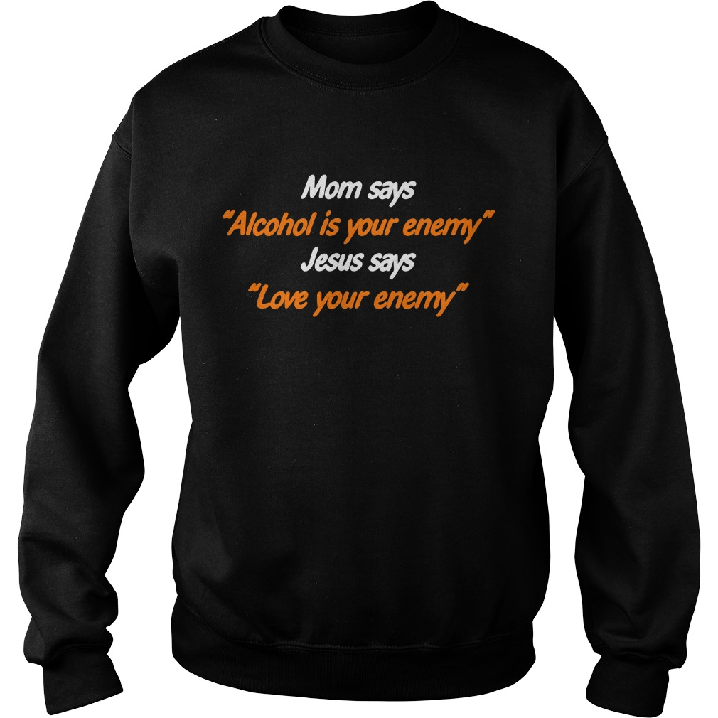 Mom says Alcohol is your enemy Jesus says love your enemy Sweater