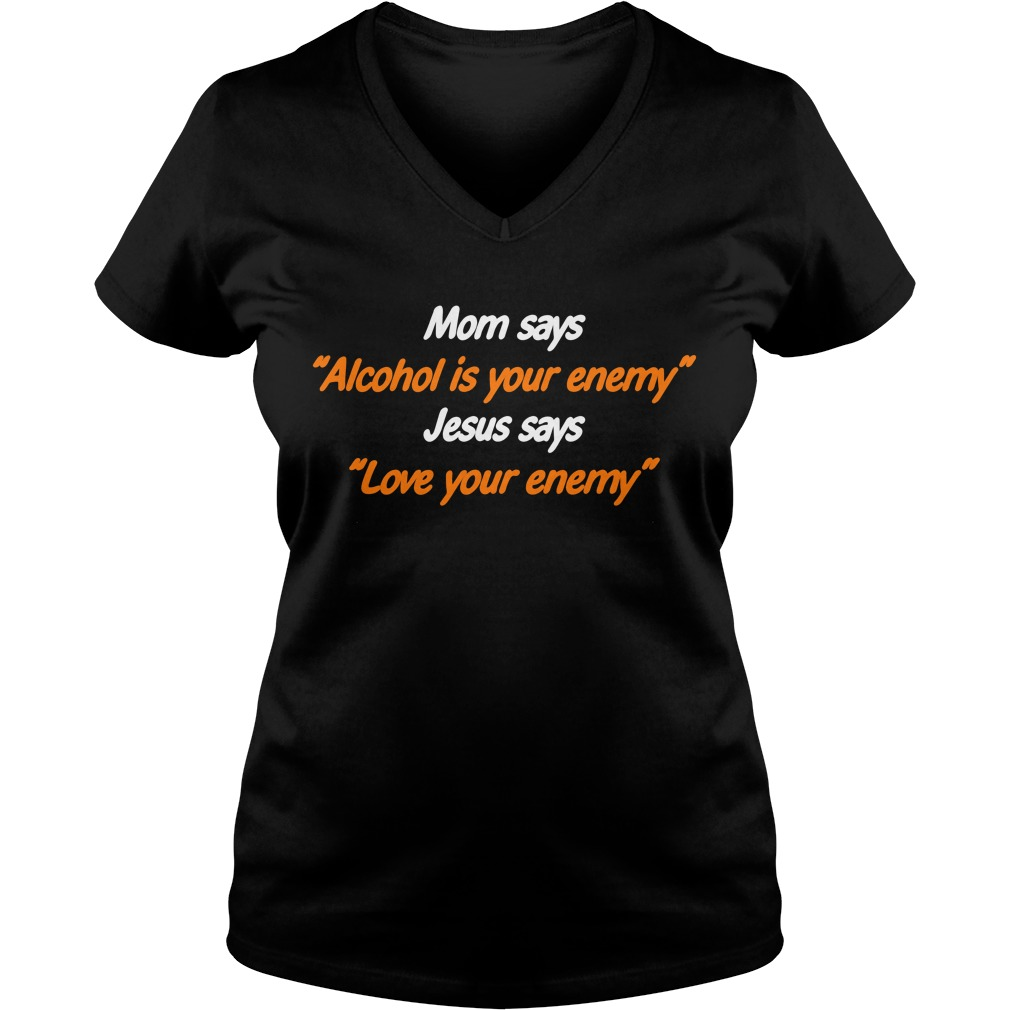 Mom says Alcohol is your enemy Jesus says love your enemy V-neck T-shirt
