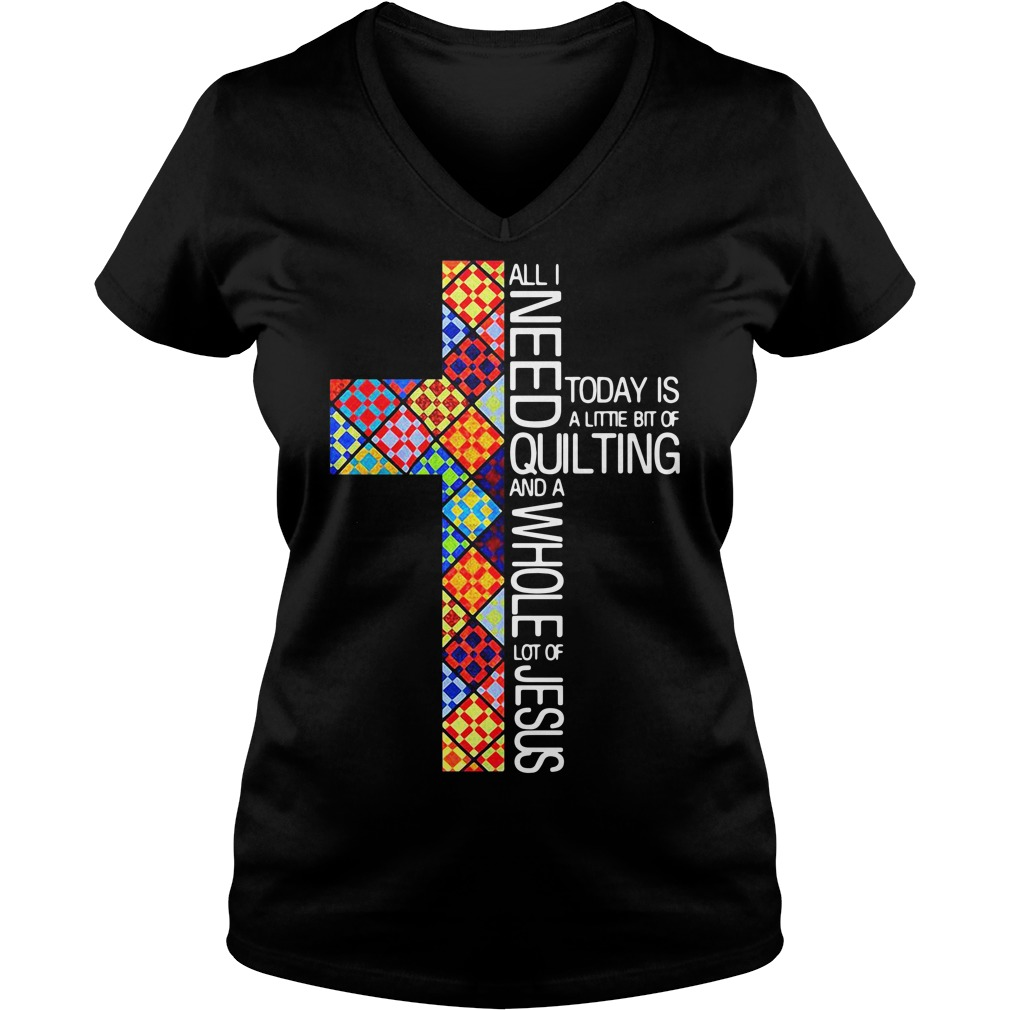 All I need today is a little bit of quilting and a whole lot of Jesus V-neck T-shirt