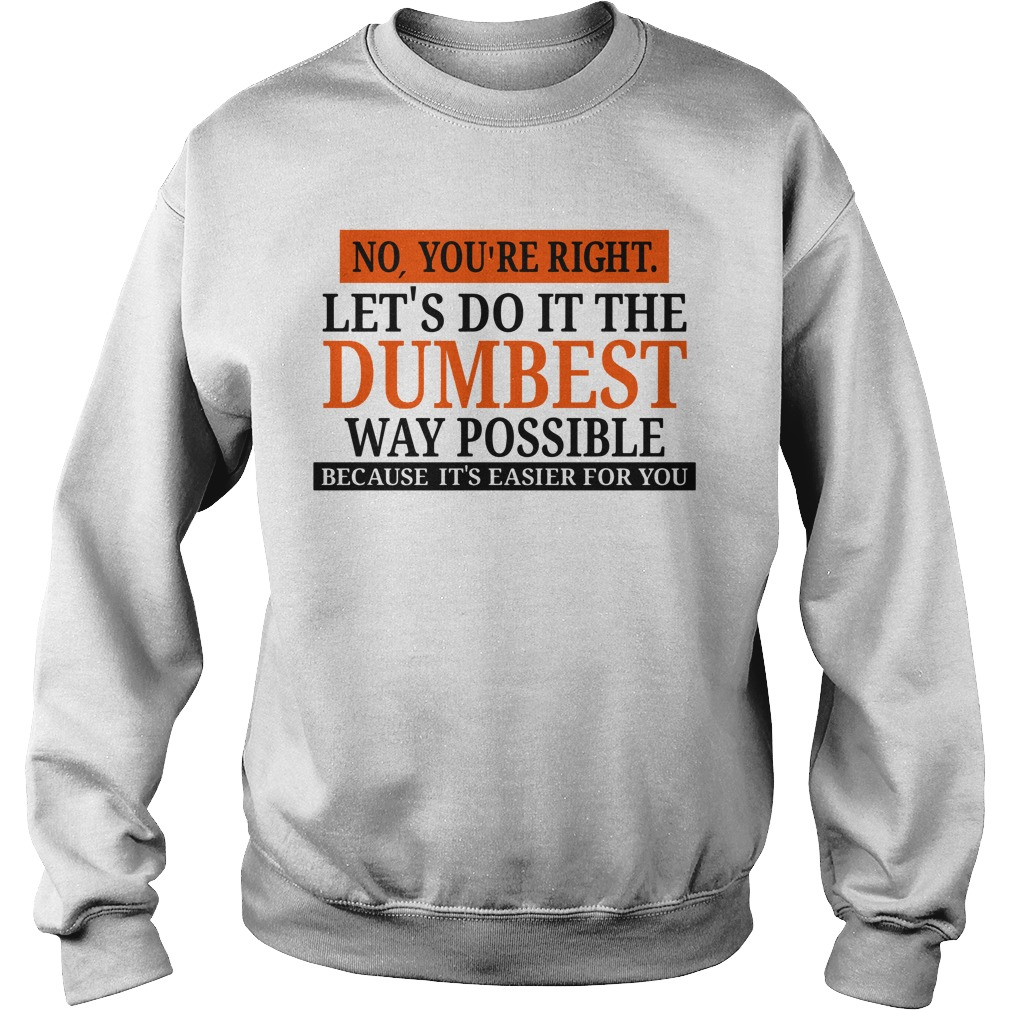 No you're right let's do it the Dumbest way possible Sweater