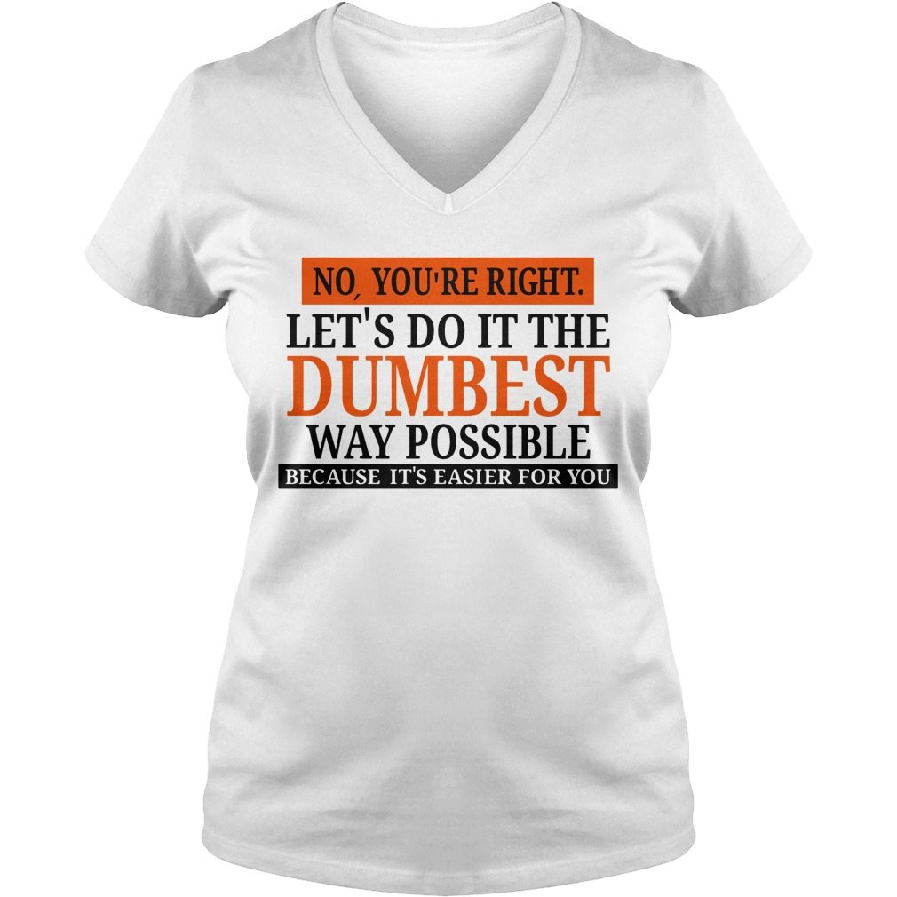 No you're right let's do it the Dumbest way possible V-neck T-shirt