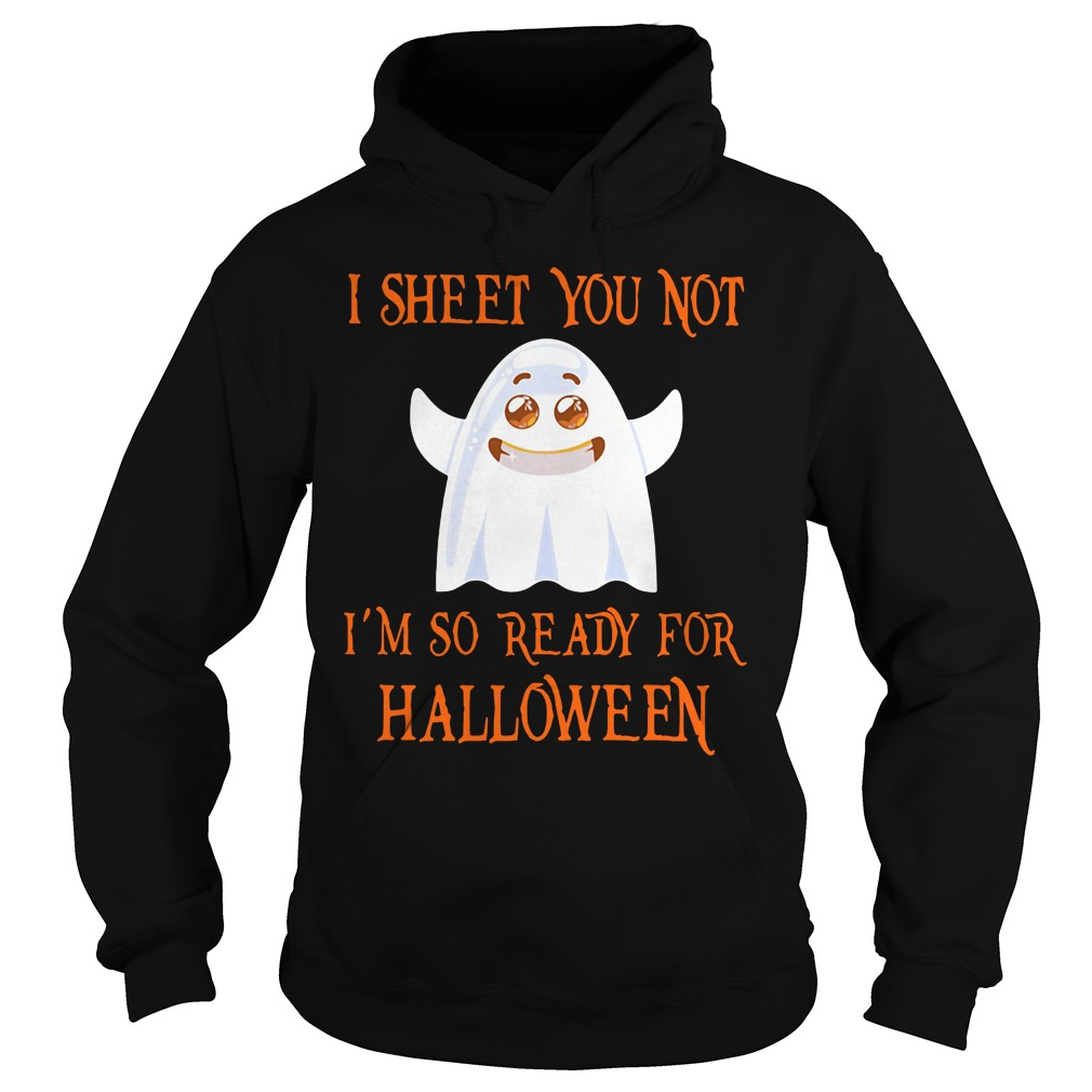 I sheet you not I'm so ready for Halloween funny Hoodie