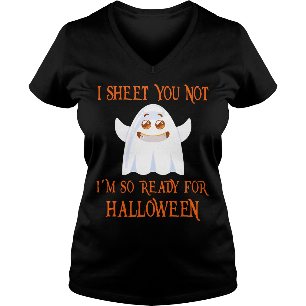 I sheet you not I'm so ready for Halloween funny V-neck T-shirt