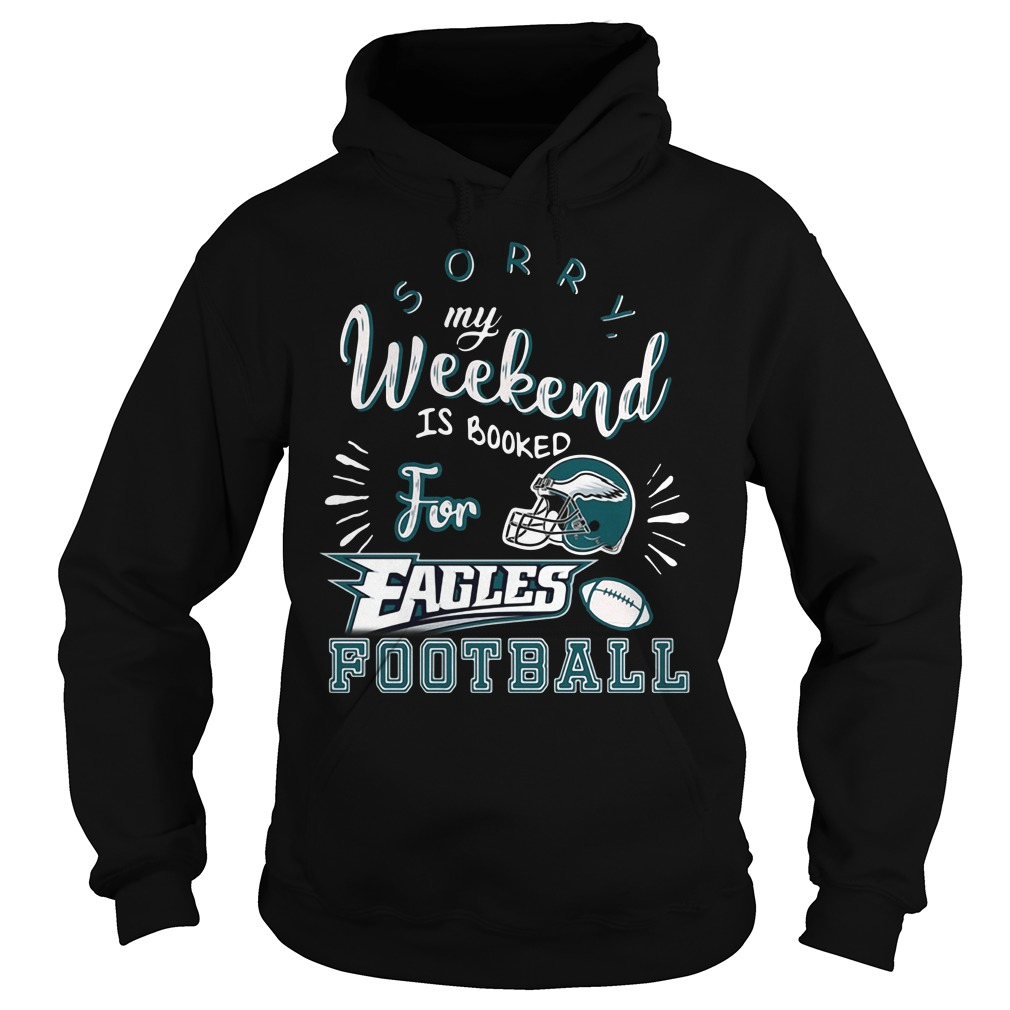 Sorry my weekend is all booked for Philadelphia Eagles football Hoodie