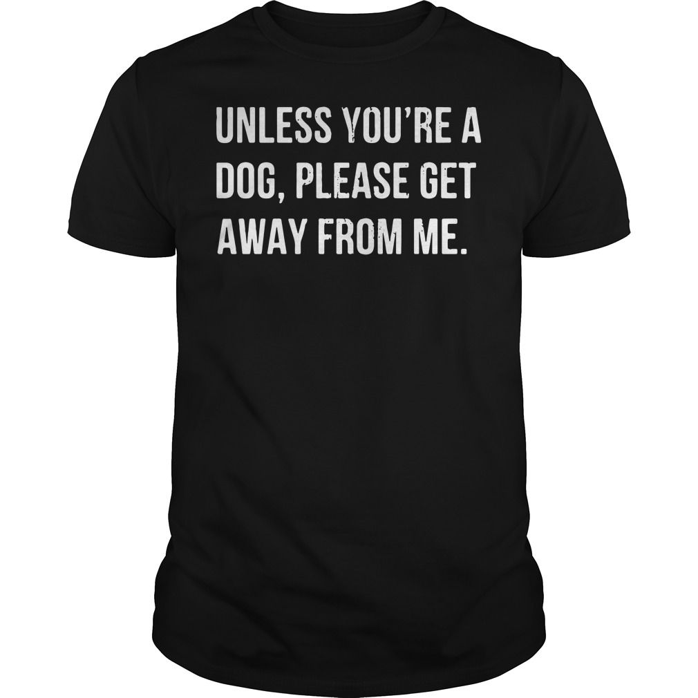 Unless you're a dog please get away from me Guys Shirt