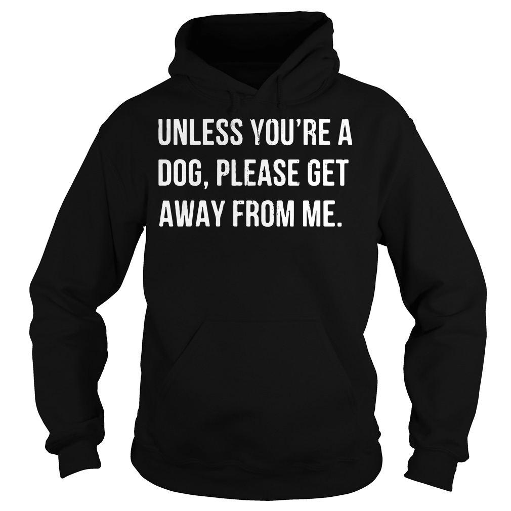 Unless you're a dog please get away from me Hoodie