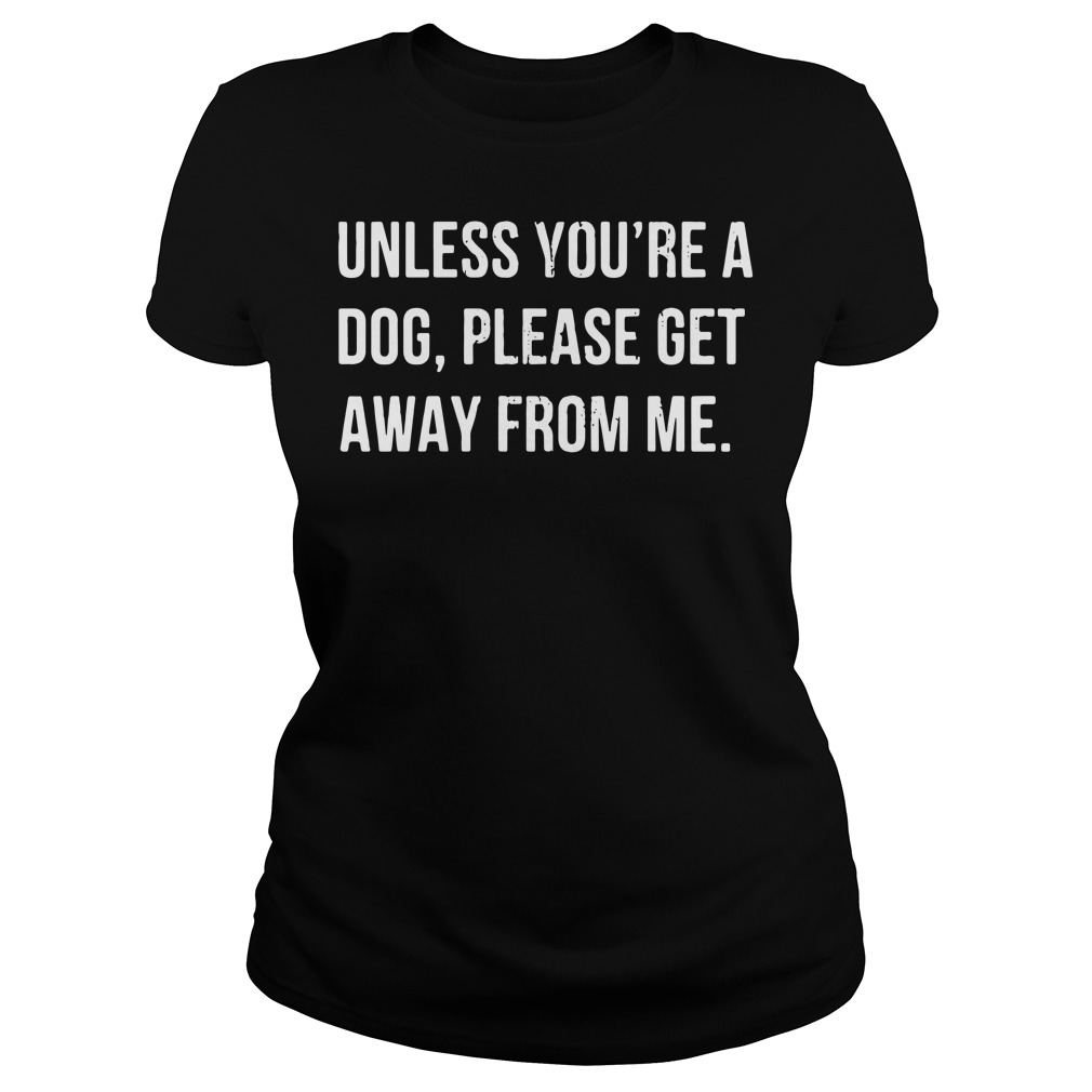 Unless you're a dog please get away from me Ladies Tee