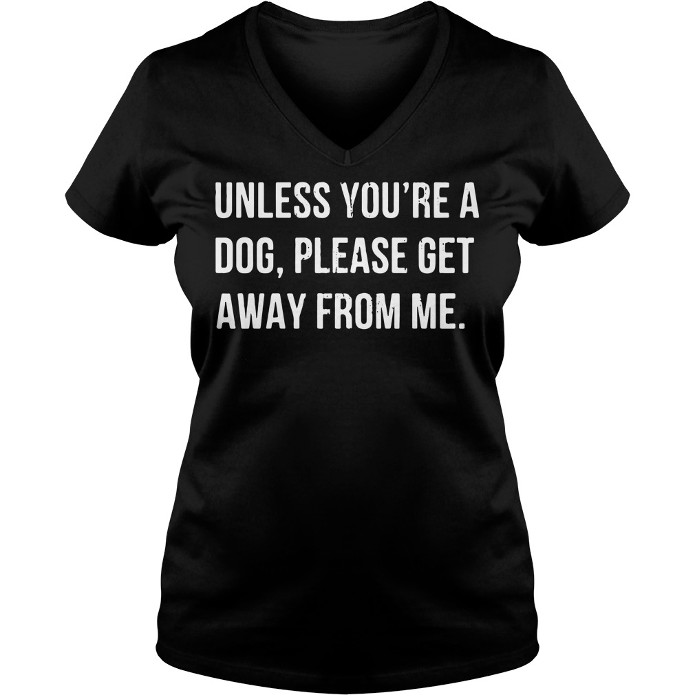 Unless you're a dog please get away from me V-neck T-shirt