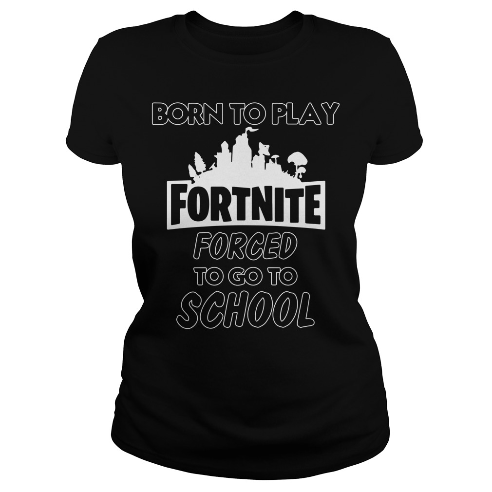 Born to play Fortnite forced to go to school Ladies Tee