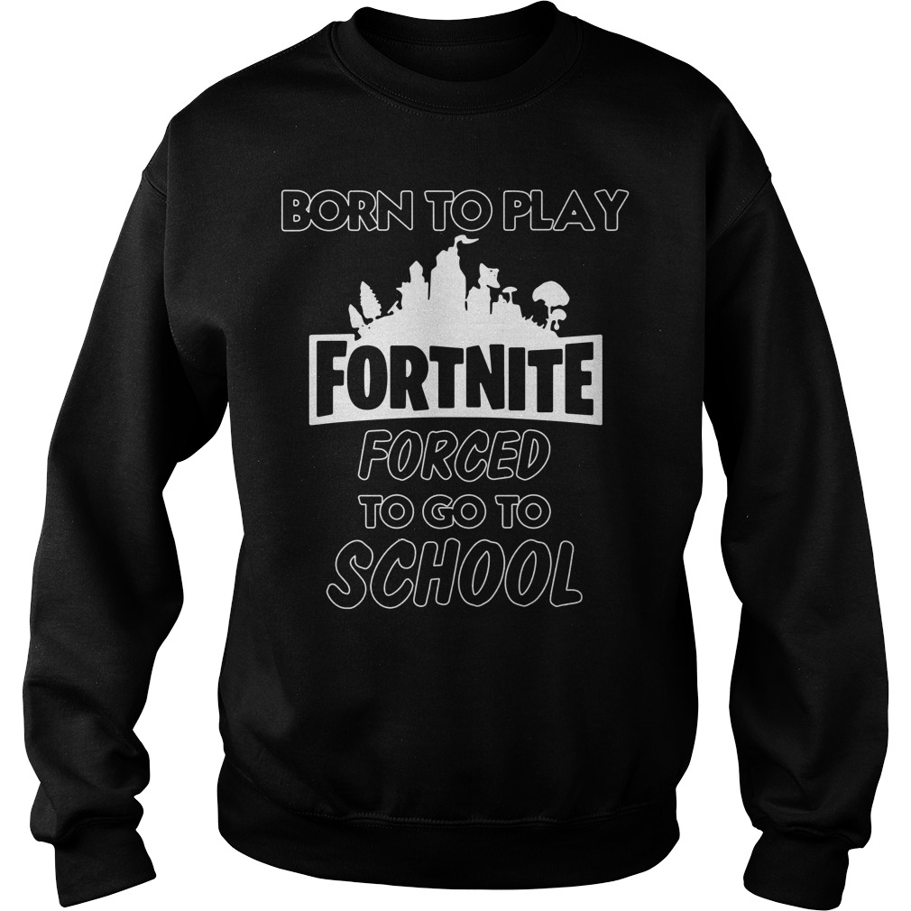Born to play Fortnite forced to go to school Sweater