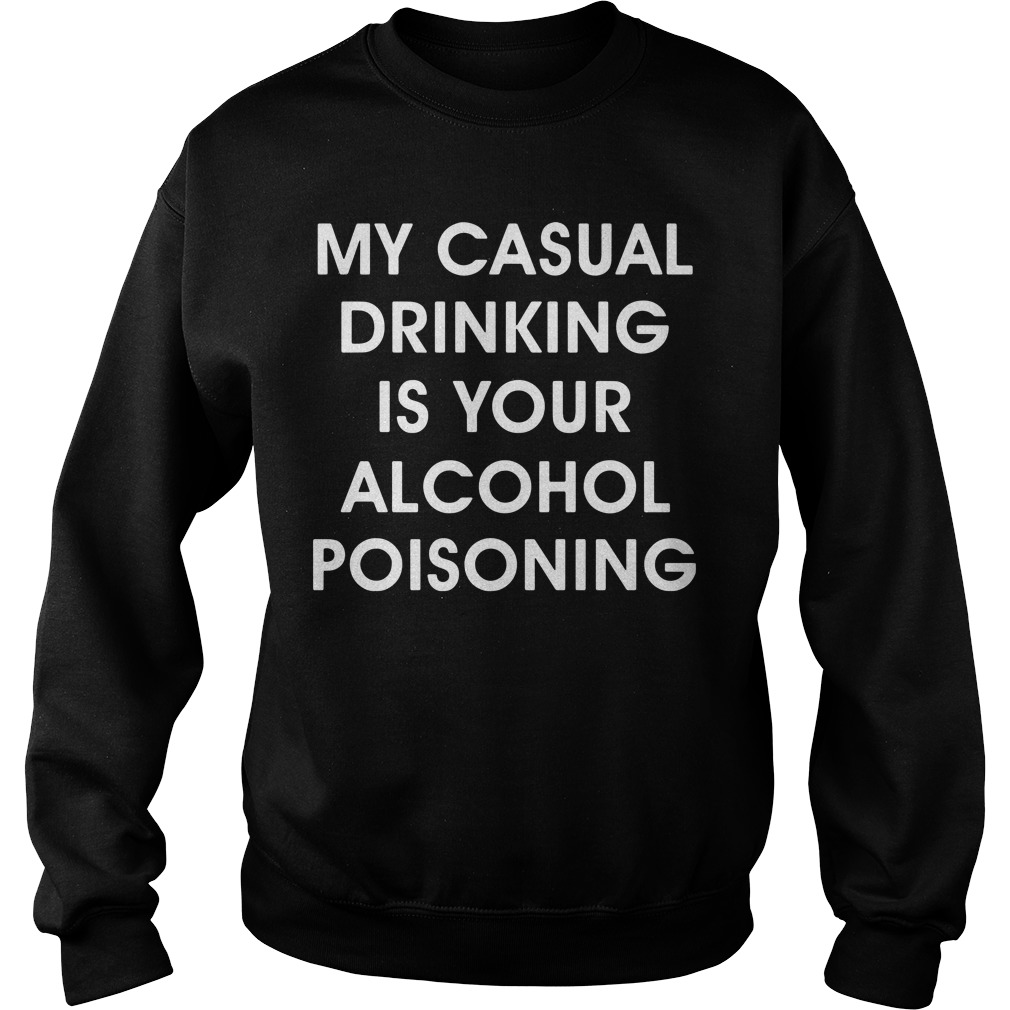 My casual drinking is your alcohol poisoning Sweater