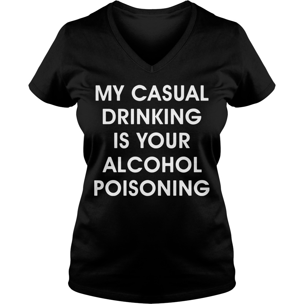 My casual drinking is your alcohol poisoning V-neck T-shirt