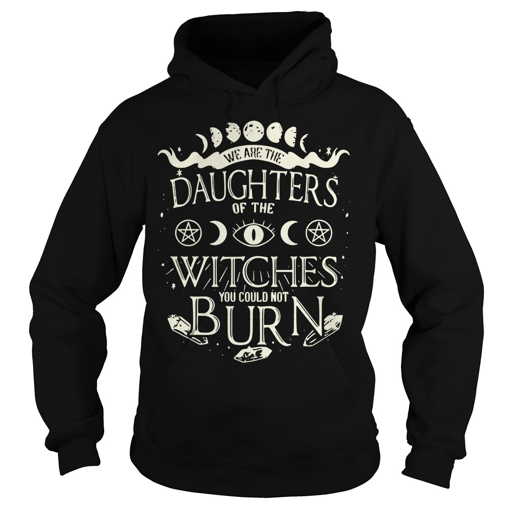 We are the daughters of the Witches you couldn't burn Hoodie