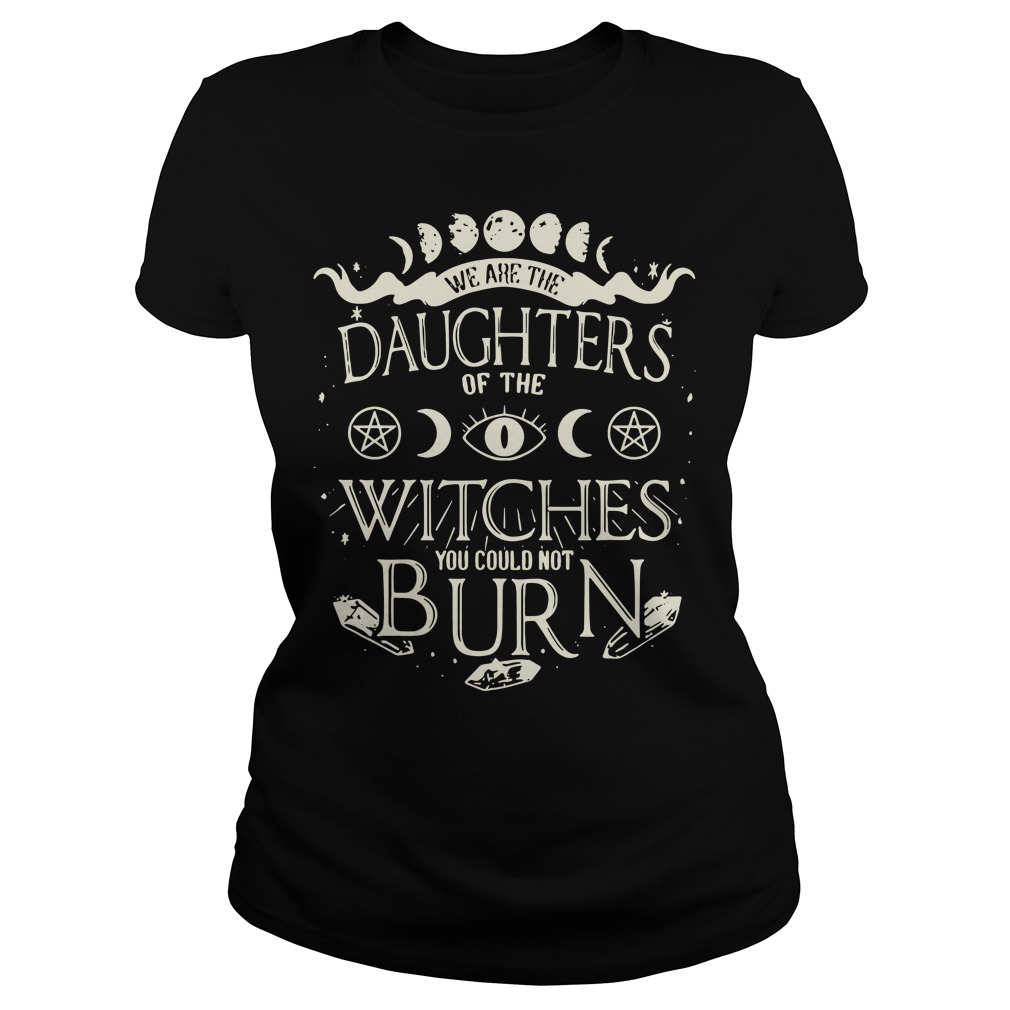We are the daughters of the Witches you couldn't burn Ladies Tee