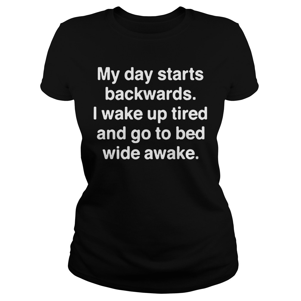 My day starts backwards I wake up tired and go to bed wide awake Ladies Tee