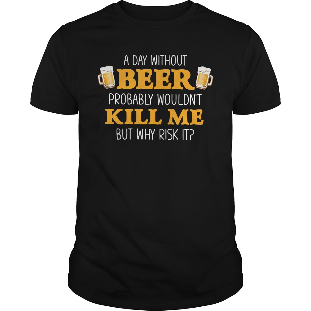 A day without beer probably wouldn't kill me but why risk it Guys Shirt