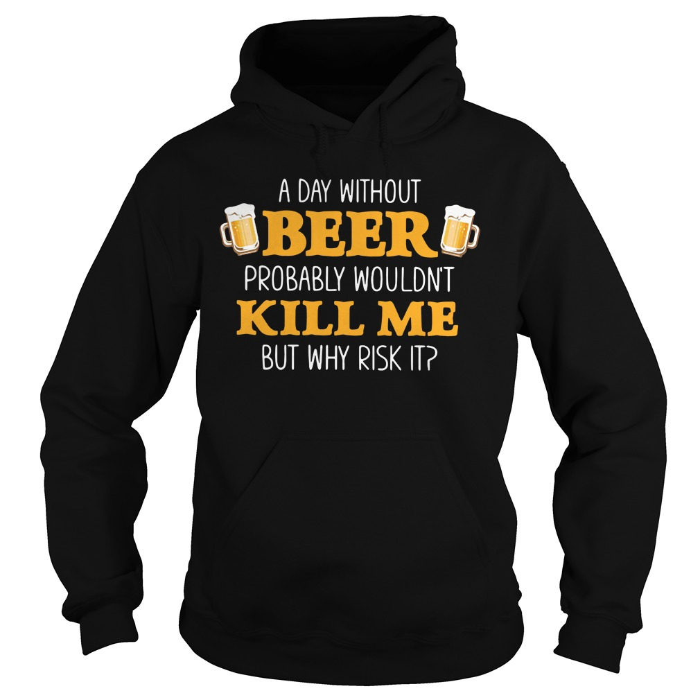 A day without beer probably wouldn't kill me but why risk it Hoodie