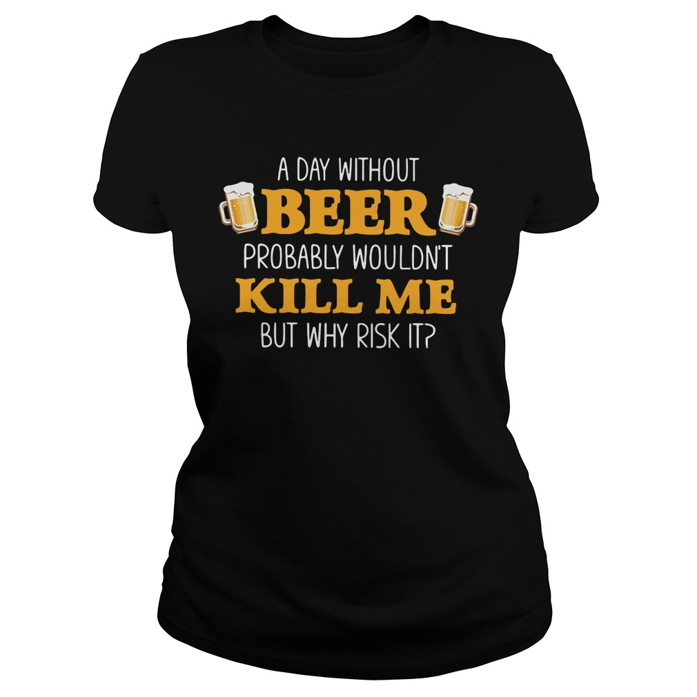 A day without beer probably wouldn't kill me but why risk it Ladies Tee