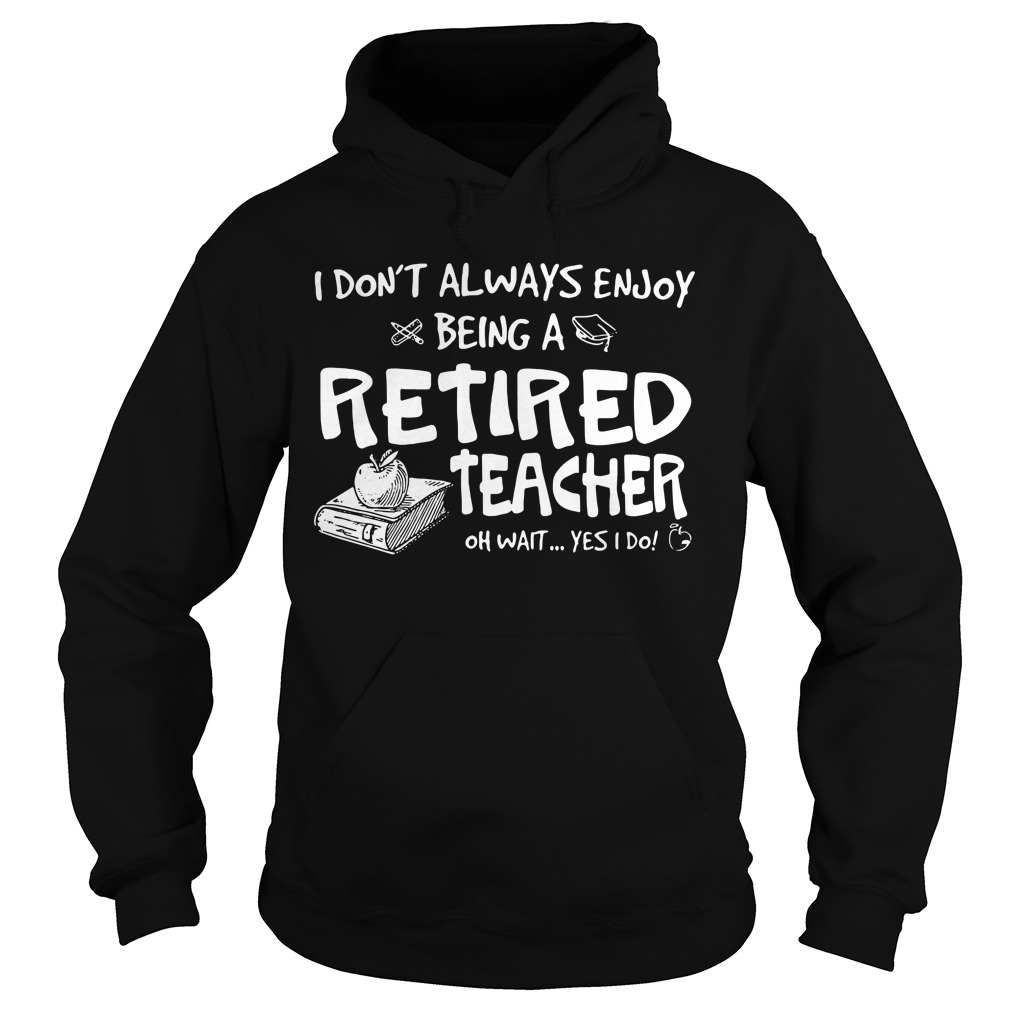 I don't always enjoy being a retired teacher oh wait yes I do Hoodie