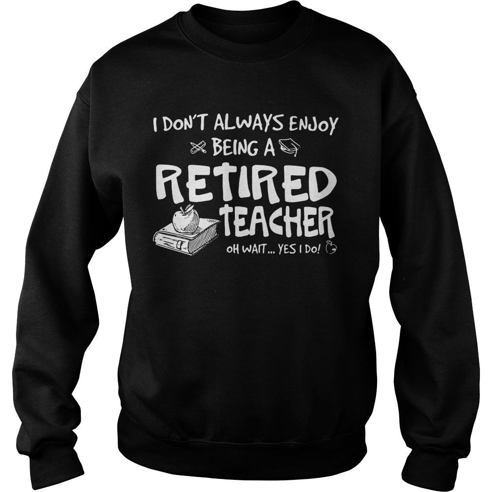 I don't always enjoy being a retired teacher oh wait yes I do Sweater