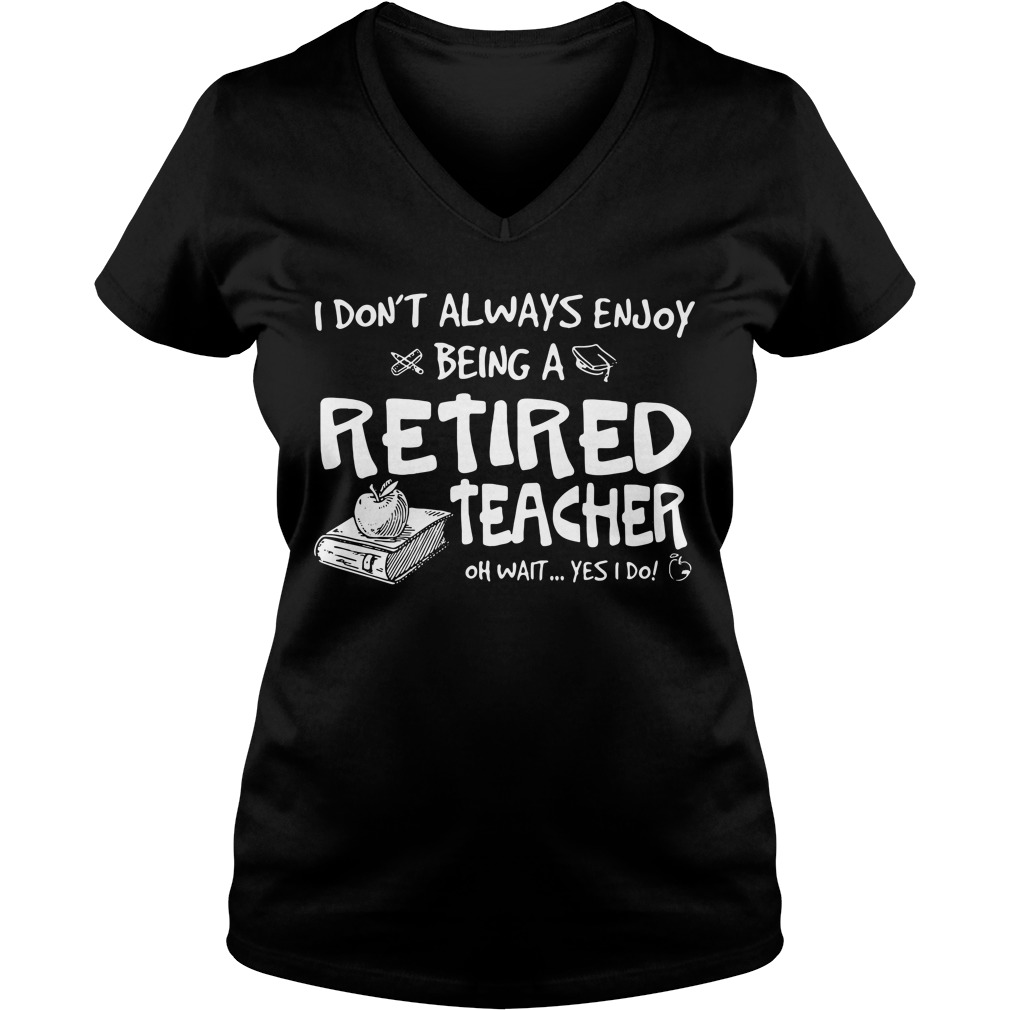 I don't always enjoy being a retired teacher oh wait yes I do V-neck T-shirt