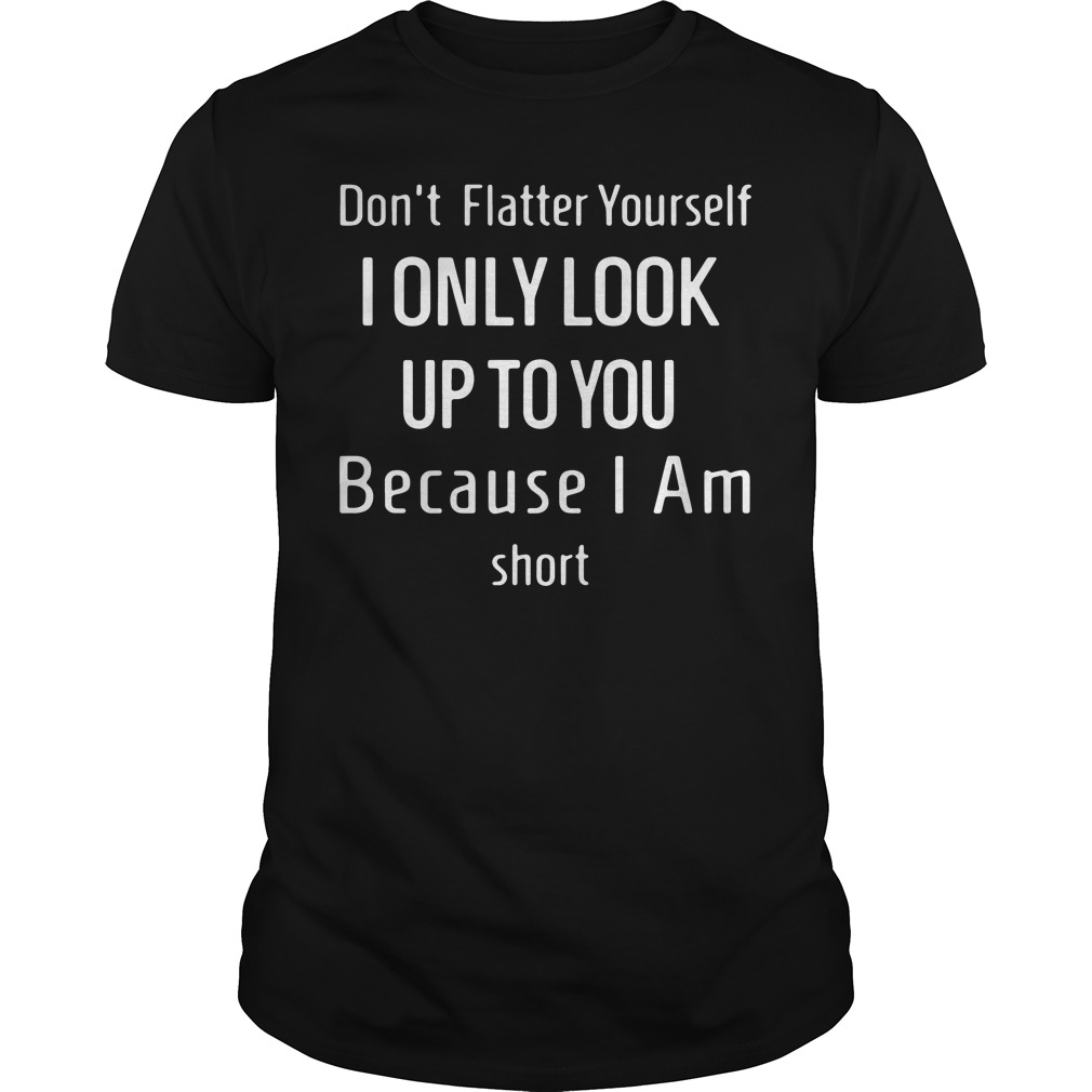 Don't flatter yourself I only look up to you because I am short Guys Shirt