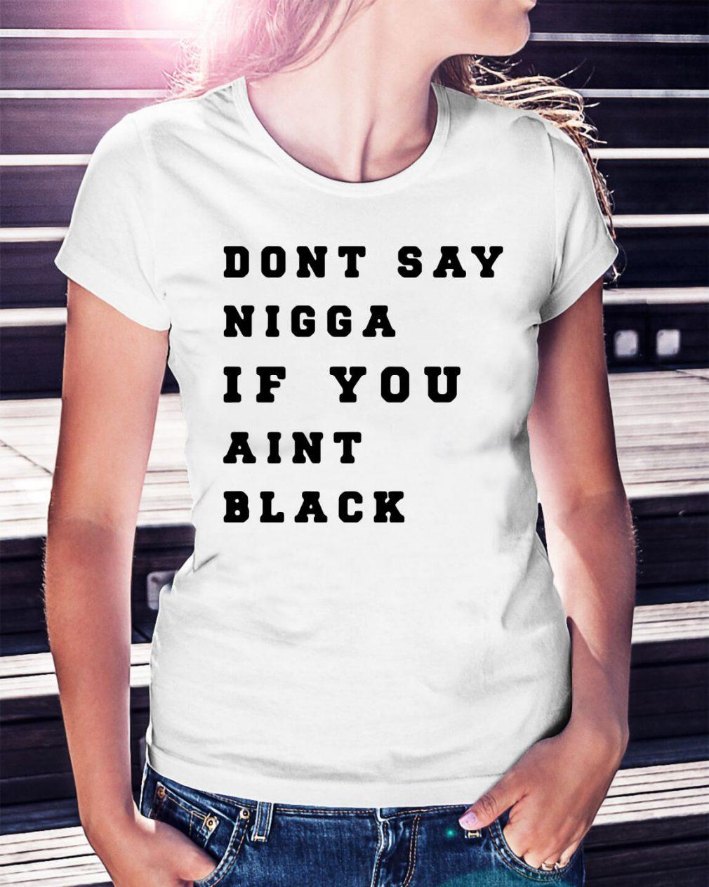 Dont say Nigga if you aint black shirt