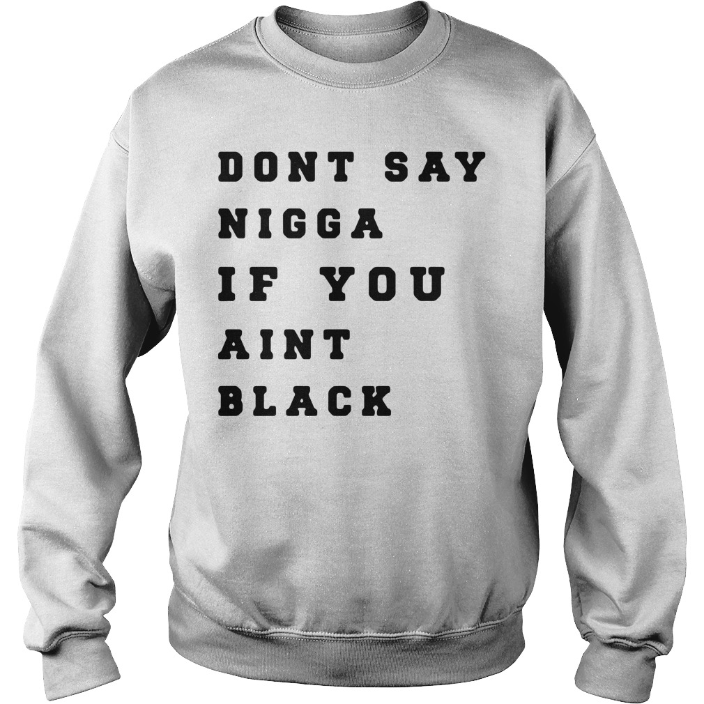 Dont say Nigga if you aint black Sweater