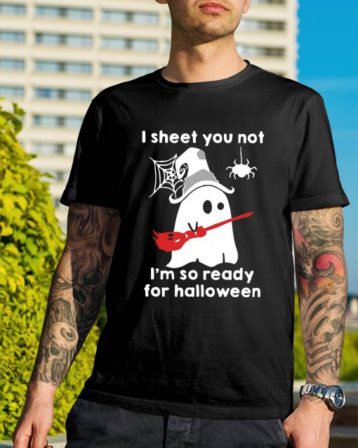 Ghost with witch hat I sheet you not I'm so ready for Halloween shirt