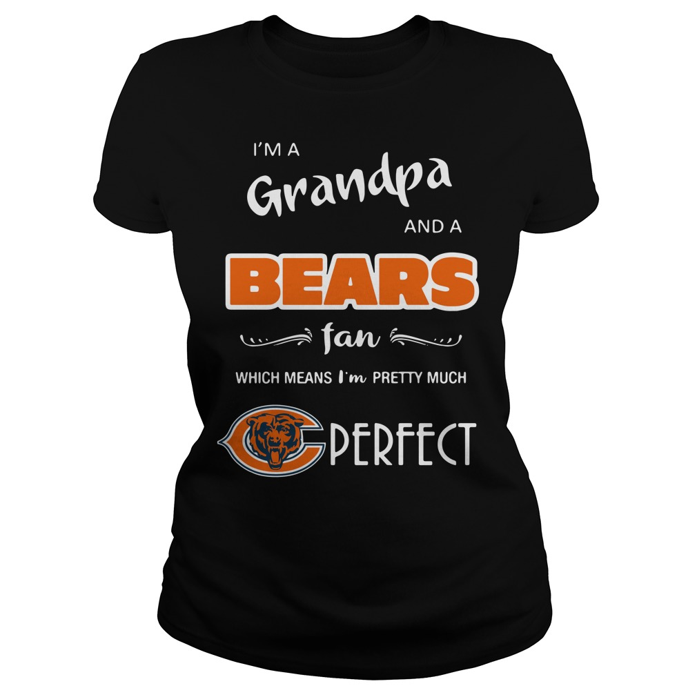 I'm a grandpa and a Chicago Bears fan which means I'm pretty shirtI'm a grandpa and a Chicago Bears fan which means I'm pretty Ladies tee