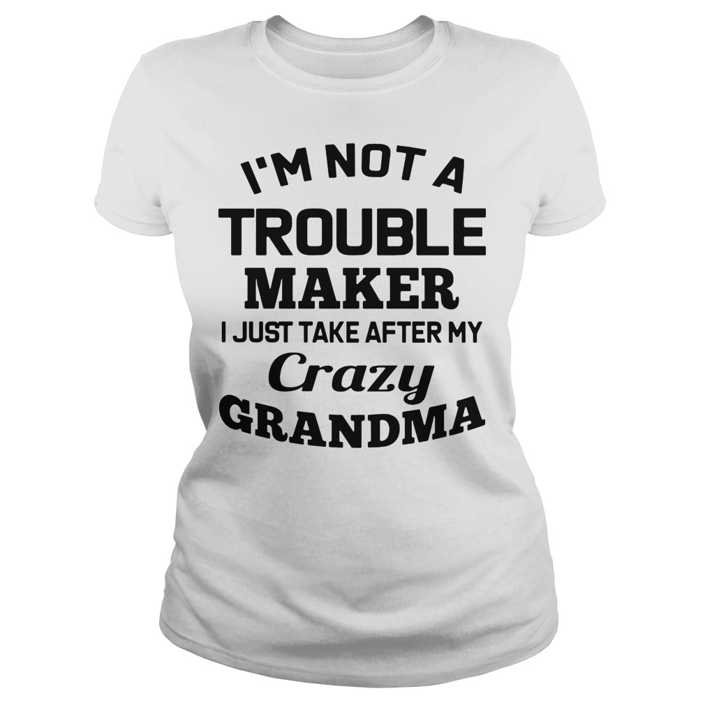 I'm not a troublemaker makers I just take after my grandma Ladies Tee