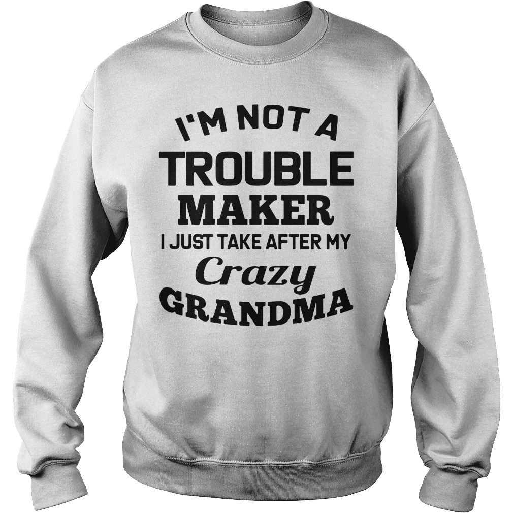 I'm not a troublemaker makers I just take after my grandma Sweater