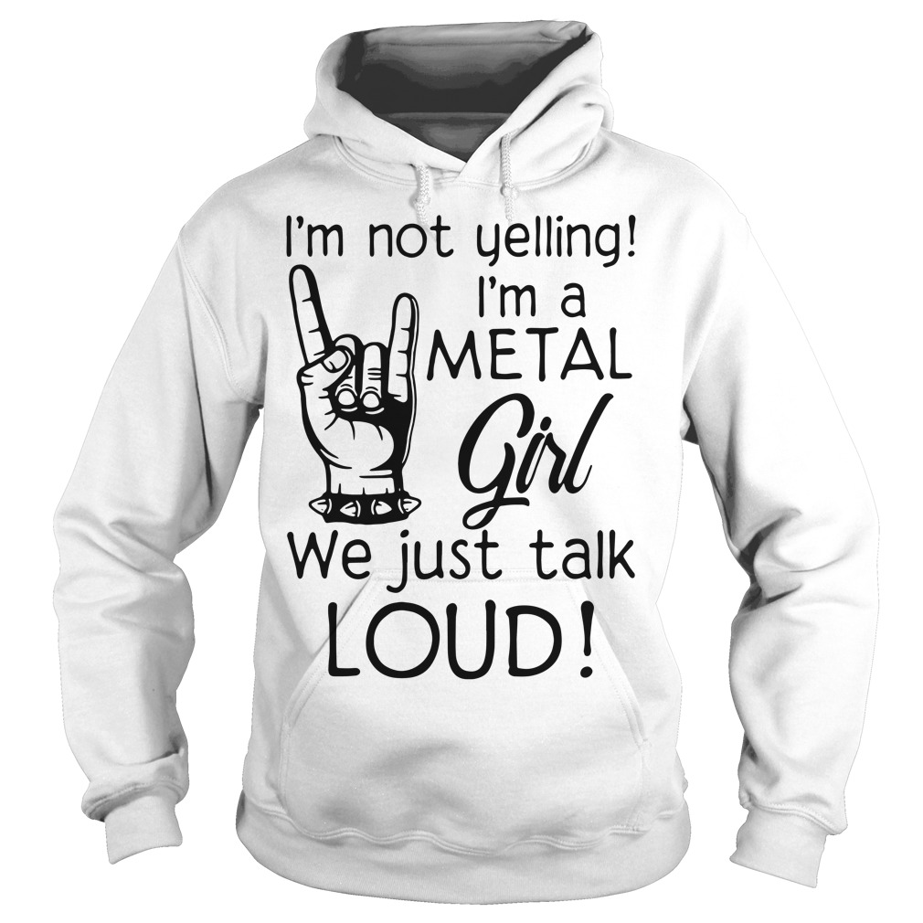 I'm not yelling I'm a Metal girl we just talk loud Hoodie