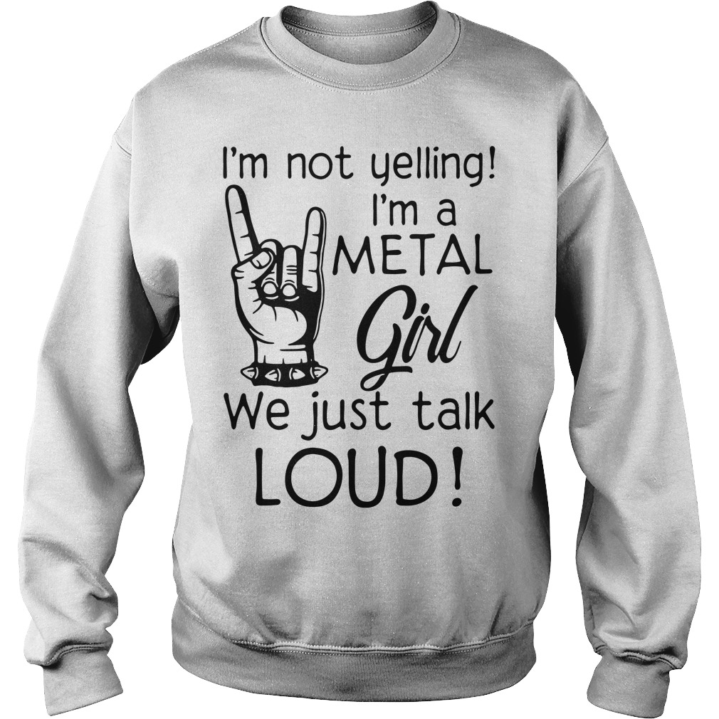 I'm not yelling I'm a Metal girl we just talk loud Sweater