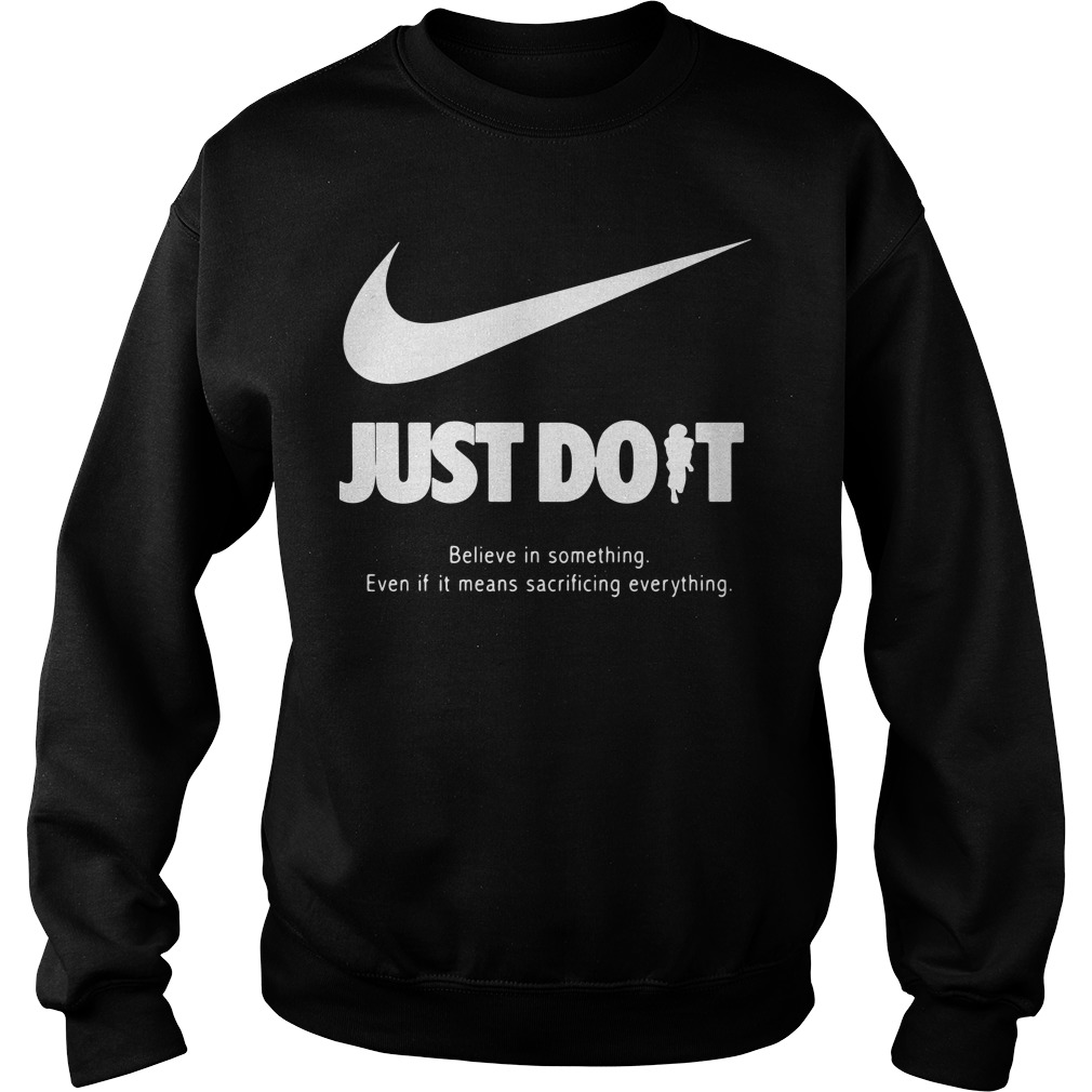 Just do it believe in something even if it means sacrificing everything Sweater