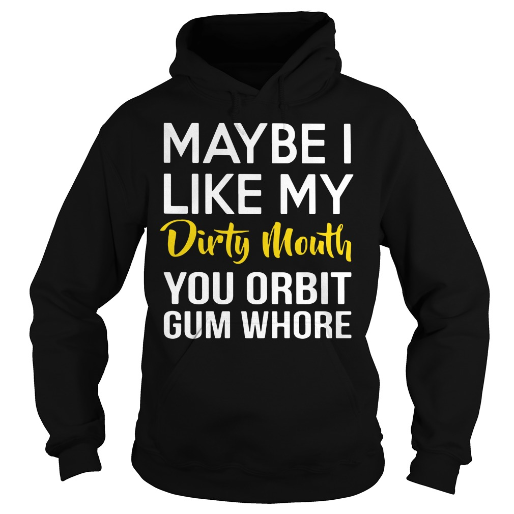 Maybe I like my dirty mouth you orbit gum whore Hoodie