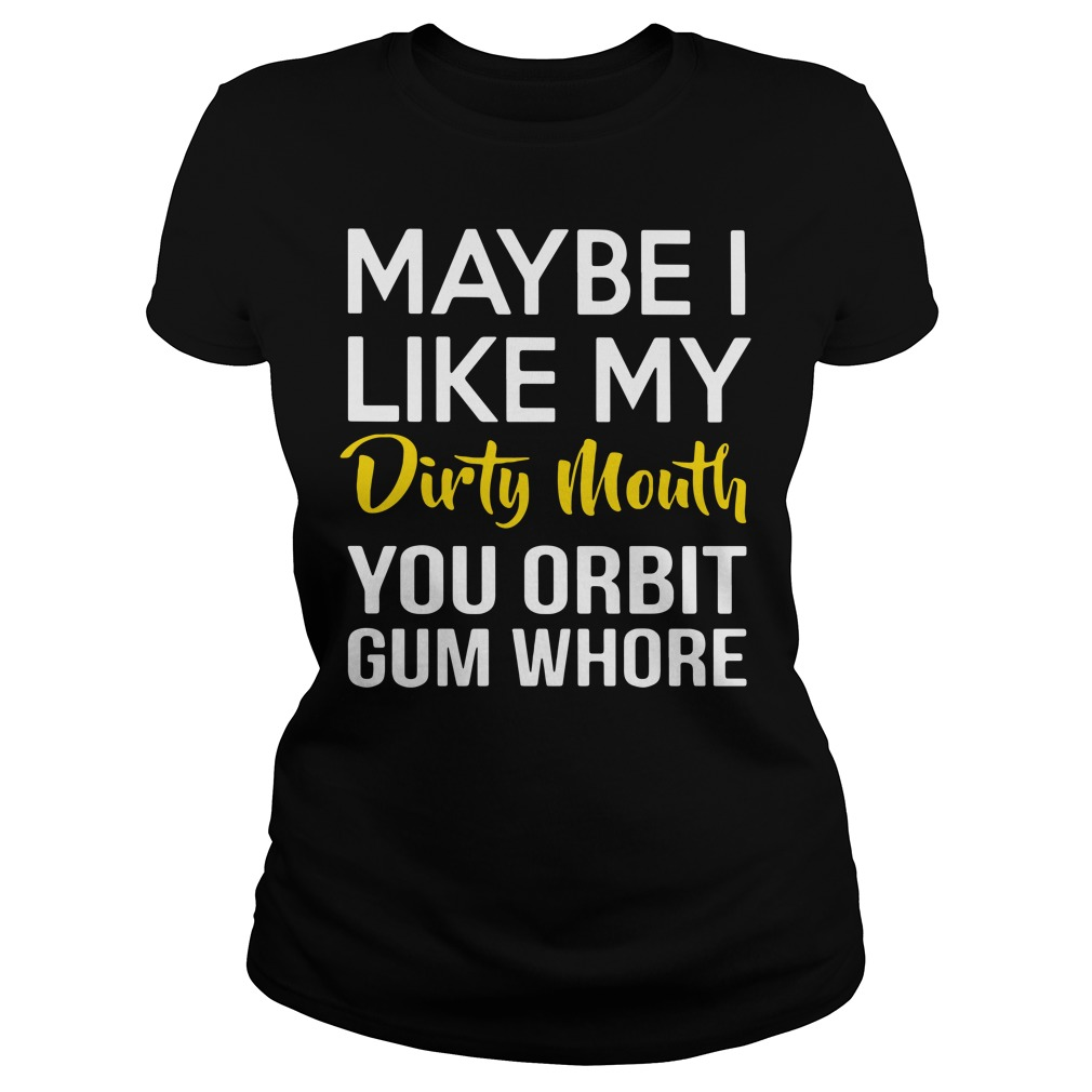 Maybe I like my dirty mouth you orbit gum whore Ladies Tee