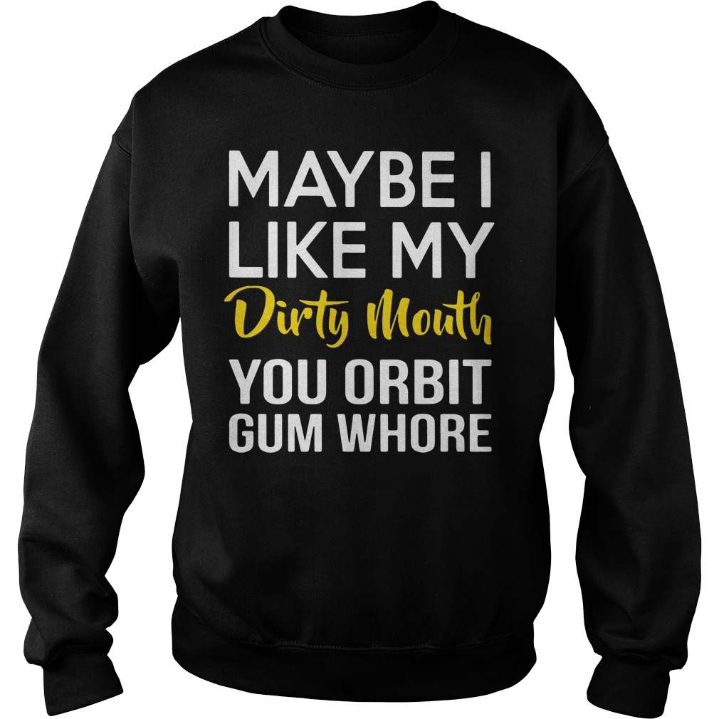 Maybe I like my dirty mouth you orbit gum whore Sweater