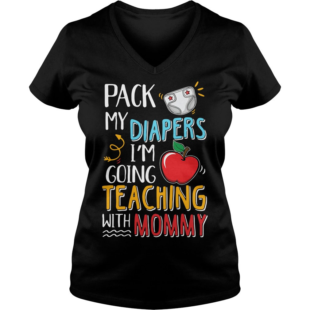 Pack my diapers I'm going teaching with mommy V-neck T-shirt