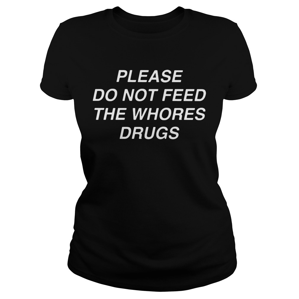 Please do not feed the whores drugs Ladies Tee