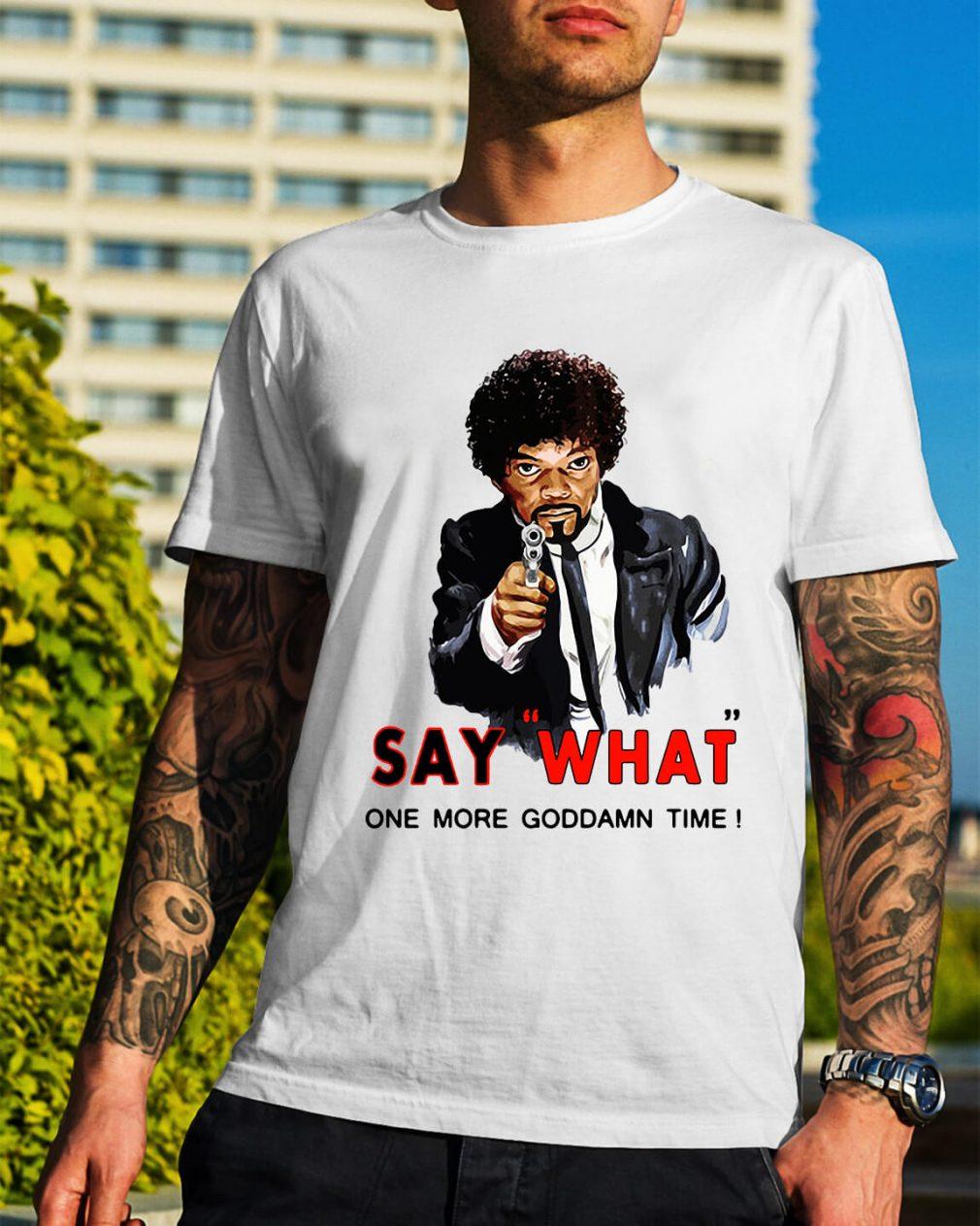Samuel L Jackson say what one more Goddamn time shirt