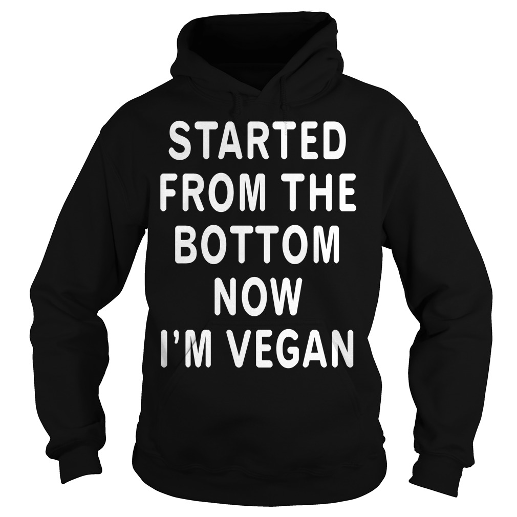 Started from the bottom now I'm Vegan Hoodie
