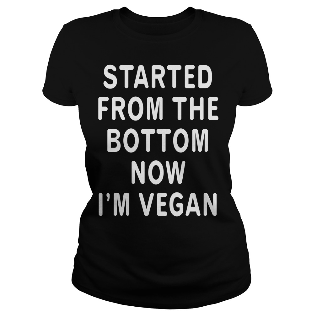 Started from the bottom now I'm Vegan Ladies Tee