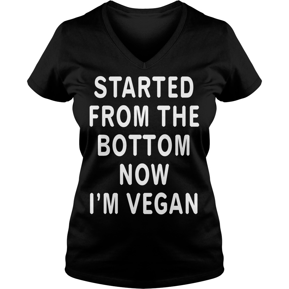 Started from the bottom now I'm Vegan V-neck T-shirt
