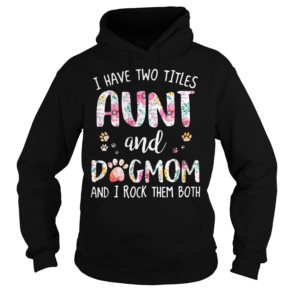 I have two titles Aunt and dog mom and I rock them both Hoodie