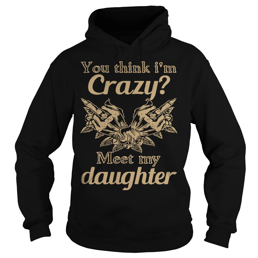 You think I'm crazy fuck meet my daughter Hoodie