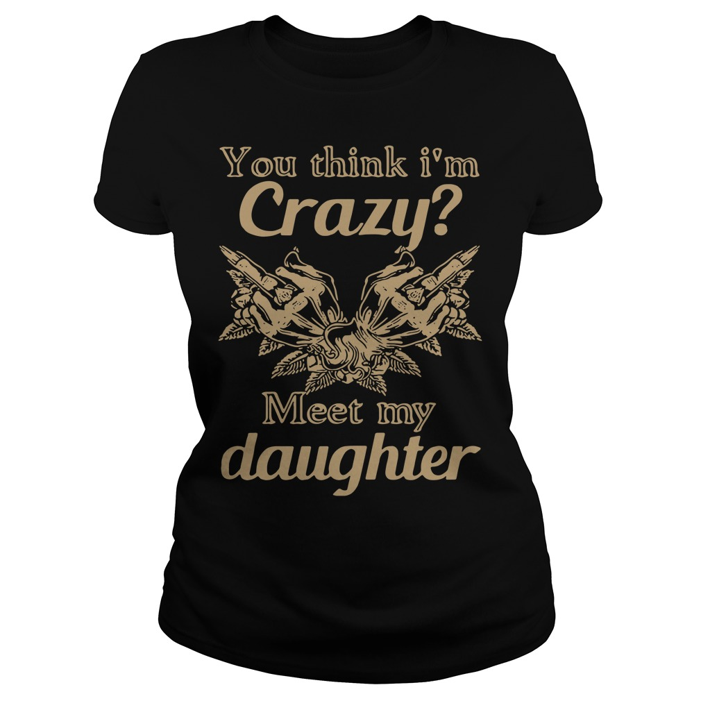 You think I'm crazy fuck meet my daughter Ladies Tee