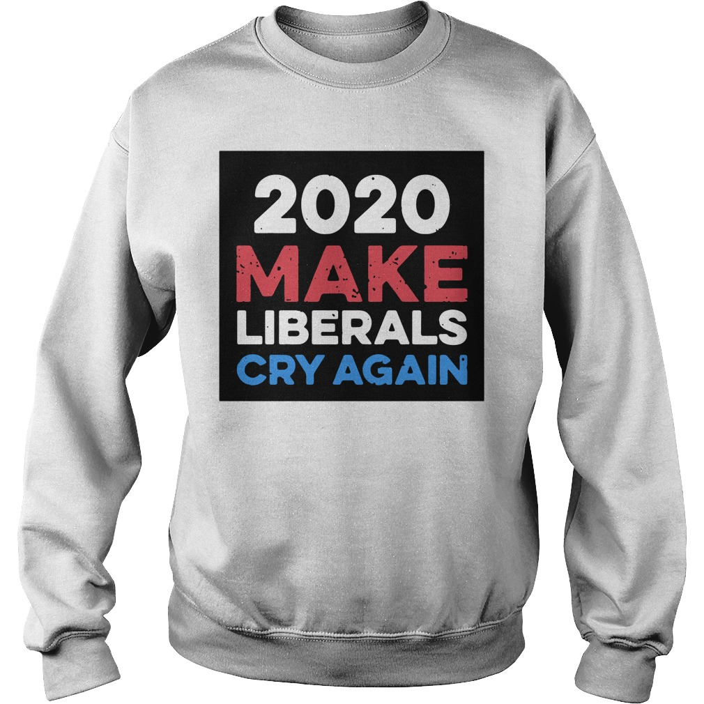 2020 make Liberals cry again Sweater