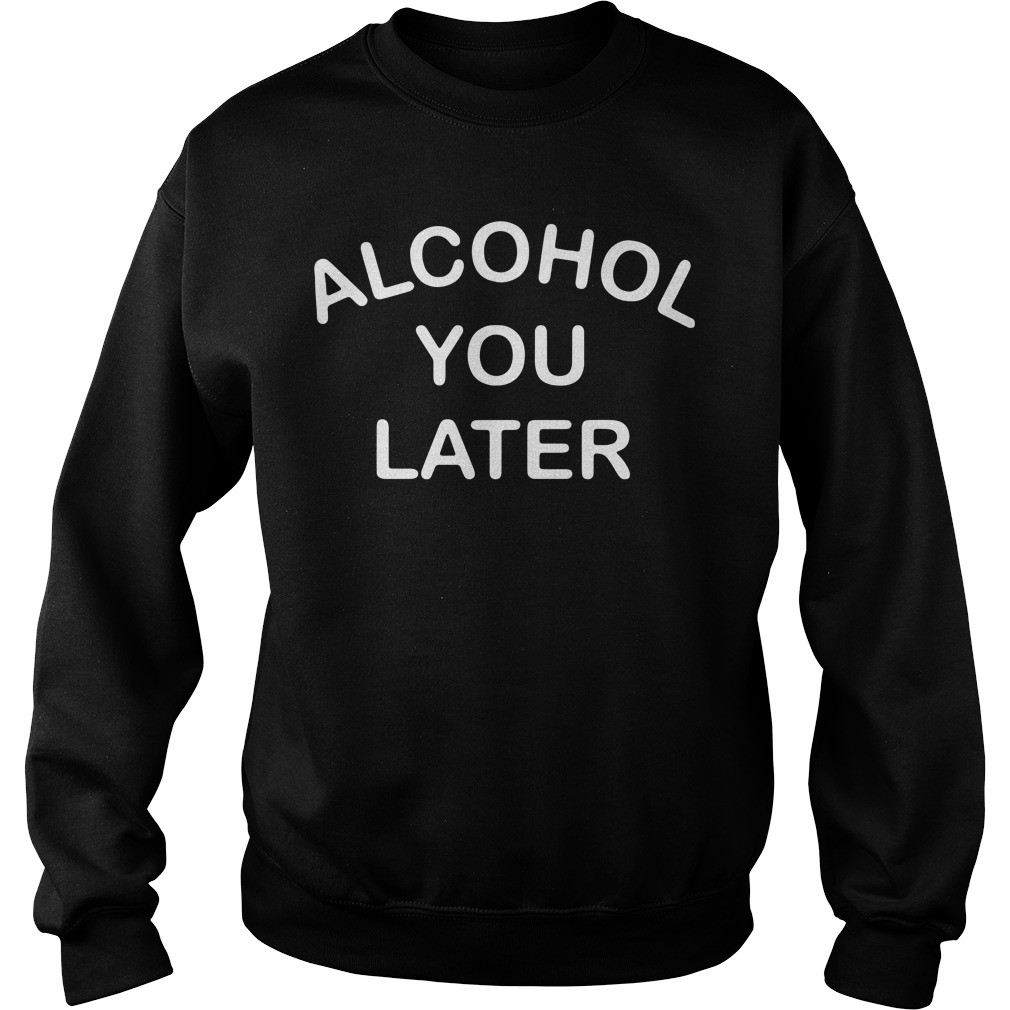 Alcohol you later Sweater