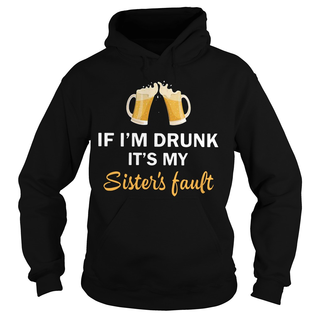 Beer if I'm drunk it's my sister's fault Hoodie